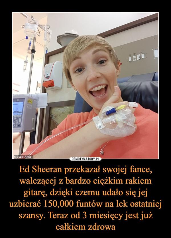 Ed Sheeran przekazał swojej fance, walczącej z bardzo ciężkim rakiem gitarę, dzięki czemu udało się jej uzbierać 150,000 funtów na lek ostatniej szansy. Teraz od 3 miesięcy jest już całkiem zdrowa